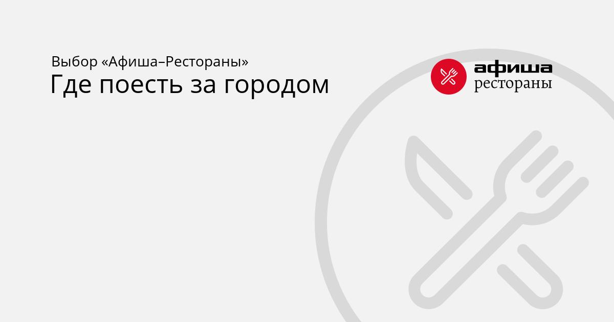Где поесть за городом в Санкт-Петербурге – Афиша-Рестораны